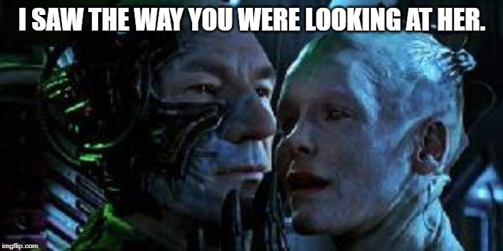 Star Trek First Contact Picard Borg Queen | I SAW THE WAY YOU WERE LOOKING AT HER. | image tagged in star trek first contact picard borg queen | made w/ Imgflip meme maker