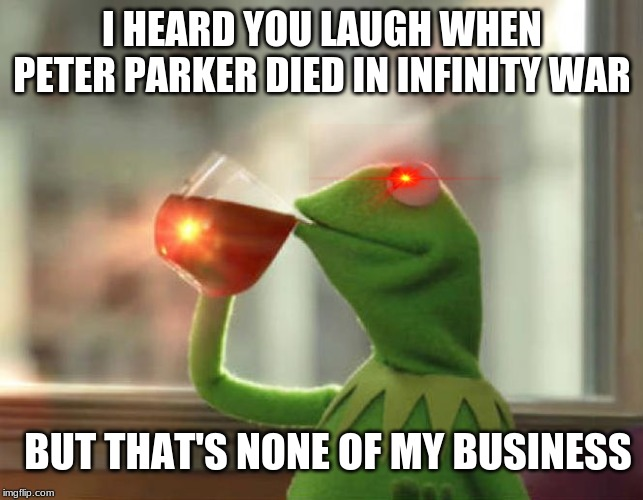 But That's None Of My Business (Neutral) |  I HEARD YOU LAUGH WHEN PETER PARKER DIED IN INFINITY WAR; BUT THAT'S NONE OF MY BUSINESS | image tagged in memes,but thats none of my business neutral | made w/ Imgflip meme maker