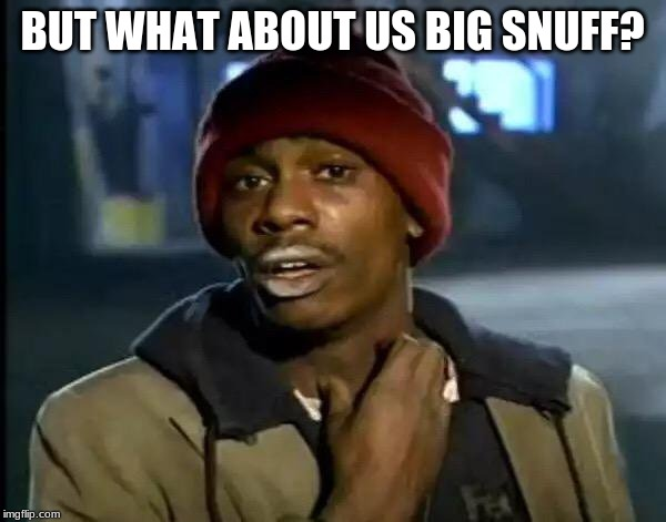 Y'all Got Any More Of That Meme | BUT WHAT ABOUT US BIG SNUFF? | image tagged in memes,y'all got any more of that | made w/ Imgflip meme maker