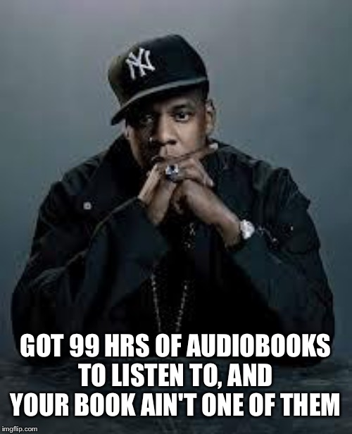 Got to love audiobooks for cooking, cleaning and driving | GOT 99 HRS OF AUDIOBOOKS TO LISTEN TO, AND YOUR BOOK AIN'T ONE OF THEM | image tagged in 99 problems | made w/ Imgflip meme maker
