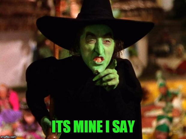 wicked witch  | ITS MINE I SAY | image tagged in wicked witch | made w/ Imgflip meme maker