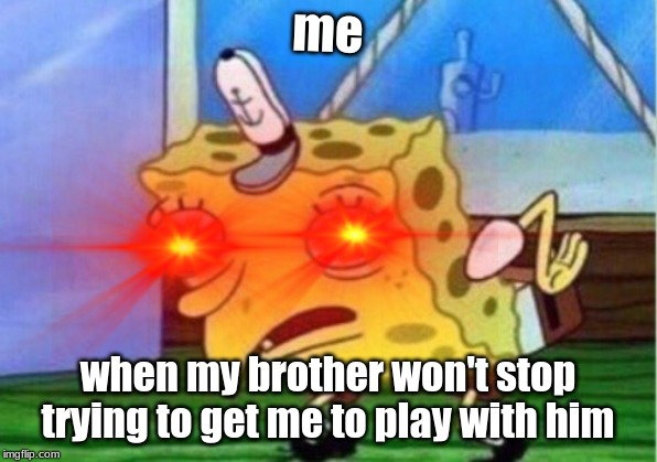 me when my brother won't stop trying to get me to play with him | image tagged in memestrocity | made w/ Imgflip meme maker