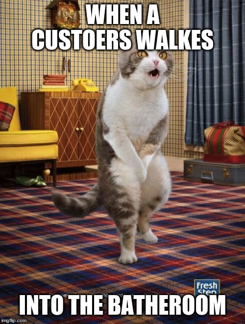 Gotta Go Cat |  WHEN A CUSTOERS WALKES; INTO THE BATHEROOM | image tagged in memes,gotta go cat | made w/ Imgflip meme maker