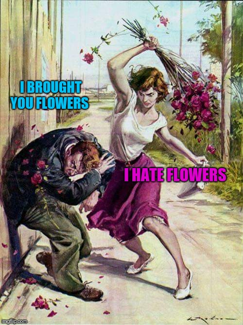 Beaten with Roses | I BROUGHT YOU FLOWERS I HATE FLOWERS | image tagged in beaten with roses | made w/ Imgflip meme maker