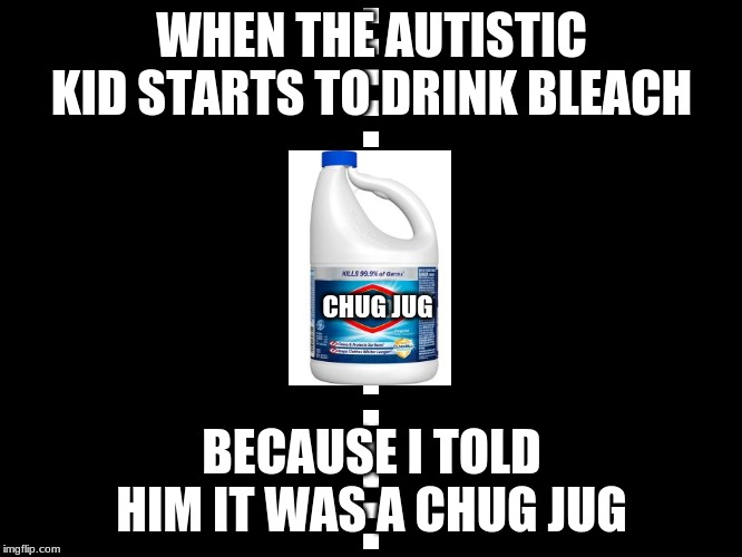 WHEN THE AUTISTIC KID STARTS TO DRINK BLEACH BECAUSE I TOLD HIM IT WAS A CHUG JUG CHUG JUG | image tagged in memes,bleach,chug jug | made w/ Imgflip meme maker