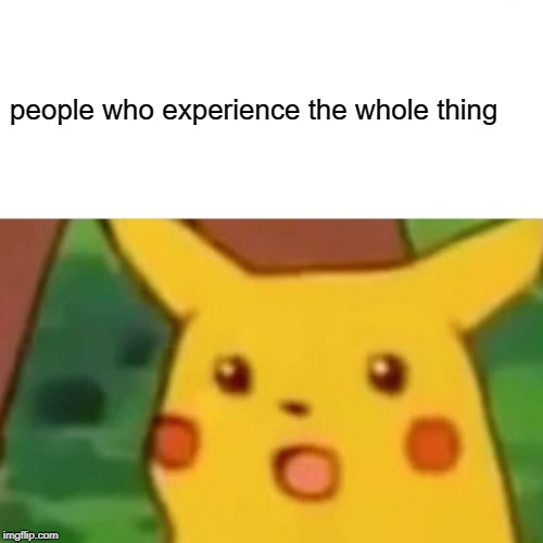 people who experience the whole thing | image tagged in memes,surprised pikachu | made w/ Imgflip meme maker