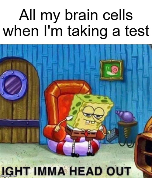 Spongebob Ight Imma Head Out | All my brain cells when I'm taking a test | image tagged in memes,spongebob ight imma head out | made w/ Imgflip meme maker