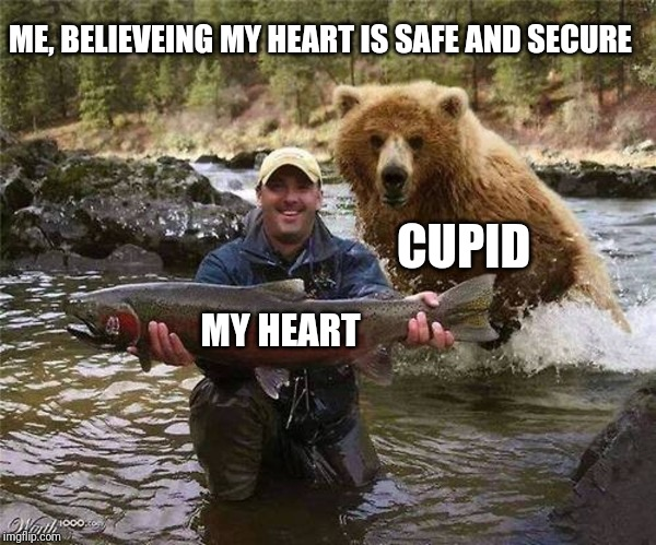 CUPID MY HEART ME, BELIEVEING MY HEART IS SAFE AND SECURE | image tagged in man bear fish | made w/ Imgflip meme maker