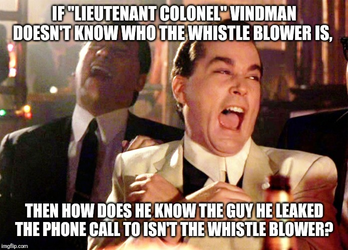 "Good Fellas Hilarious | IF ""LIEUTENANT COLONEL"" VINDMAN DOESN'T KNOW WHO THE WHISTLE BLOWER IS, THEN HOW DOES HE KNOW THE GUY HE LEAKED THE PHONE CALL TO ISN'T THE  