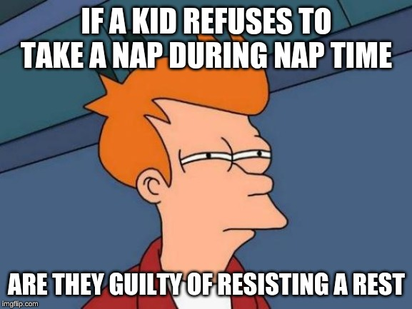 Futurama Fry | IF A KID REFUSES TO TAKE A NAP DURING NAP TIME ARE THEY GUILTY OF RESISTING A REST | image tagged in memes,futurama fry | made w/ Imgflip meme maker