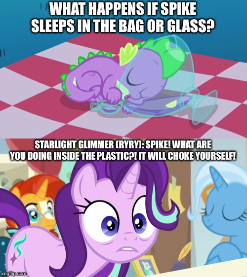 Spike sleeps in the bag? | WHAT HAPPENS IF SPIKE SLEEPS IN THE BAG OR GLASS? STARLIGHT GLIMMER (RYRY): SPIKE! WHAT ARE YOU DOING INSIDE THE PLASTIC?! IT WILL CHOKE YOU | image tagged in starlight glimmer,spike,bag,choke,sleeping | made w/ Imgflip meme maker