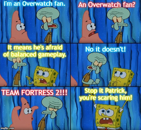 Stop it,TF2! You're scaring Overwatch! |  I'm an Overwatch fan. An Overwatch fan? It means he's afraid of balanced gameplay. No it doesn't! Stop it Patrick, you're scaring him! TEAM FORTRESS 2!!! | image tagged in stop it patrick you're scaring him,overwatch,tf2,team fortress 2,balancing issues | made w/ Imgflip meme maker