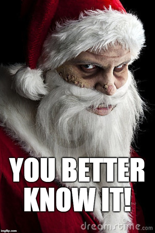 scary santa | YOU BETTER KNOW IT! | image tagged in scary santa | made w/ Imgflip meme maker