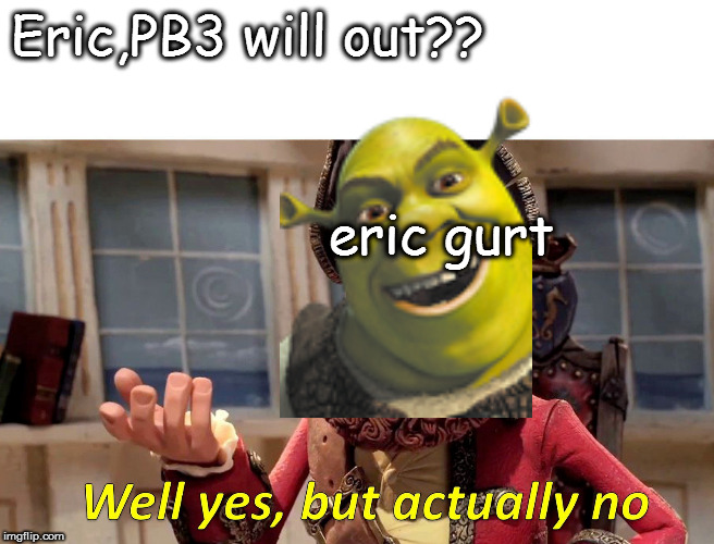 Well Yes, But Actually No Meme |  Eric,PB3 will out?? eric gurt | image tagged in memes,well yes but actually no | made w/ Imgflip meme maker