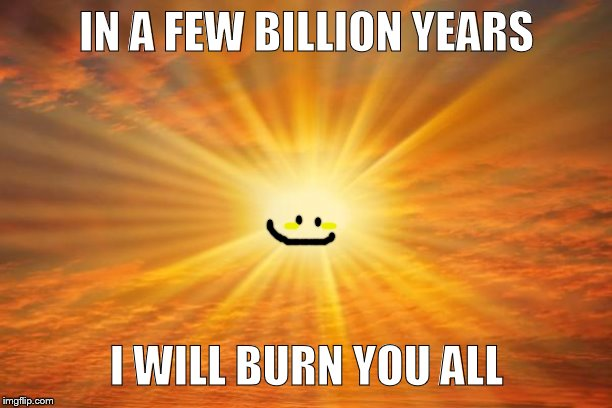 At least it will die with us..in a few more billion years. | IN A FEW BILLION YEARS I WILL BURN YOU ALL | image tagged in sunshine | made w/ Imgflip meme maker