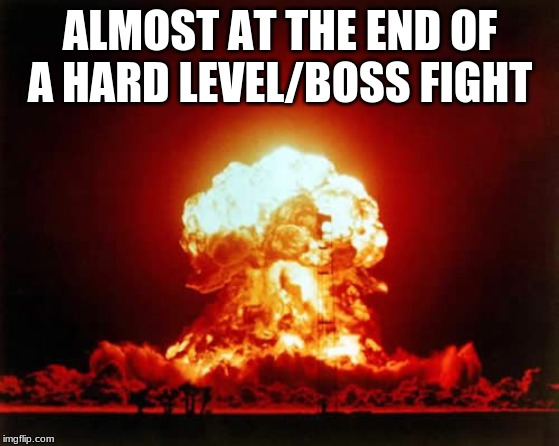 Nuclear Explosion Meme | ALMOST AT THE END OF A HARD LEVEL/BOSS FIGHT | image tagged in memes,nuclear explosion | made w/ Imgflip meme maker