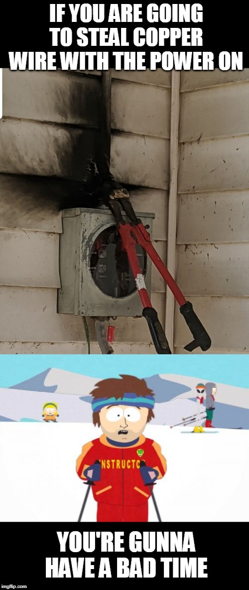 Bad time |  IF YOU ARE GOING TO STEAL COPPER WIRE WITH THE POWER ON; YOU'RE GUNNA HAVE A BAD TIME | image tagged in memes,super cool ski instructor,power,theft,copper | made w/ Imgflip meme maker