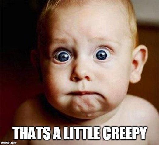 scared baby | THATS A LITTLE CREEPY | image tagged in scared baby | made w/ Imgflip meme maker