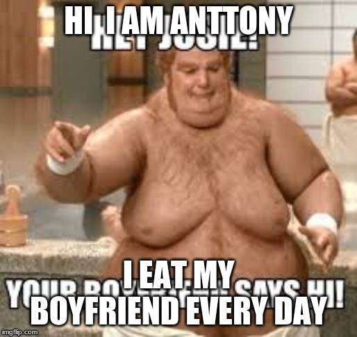 memes | HI  I AM ANTTONY I EAT MY BOYFRIEND EVERY DAY | image tagged in gay | made w/ Imgflip meme maker
