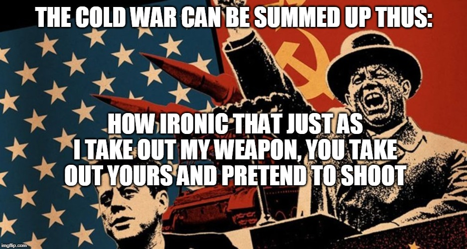 THE COLD WAR CAN BE SUMMED UP THUS: HOW IRONIC THAT JUST AS I TAKE OUT MY WEAPON, YOU TAKE OUT YOURS AND PRETEND TO SHOOT | image tagged in cold war,jfk,soviet union,history,ussr,khrushchev | made w/ Imgflip meme maker