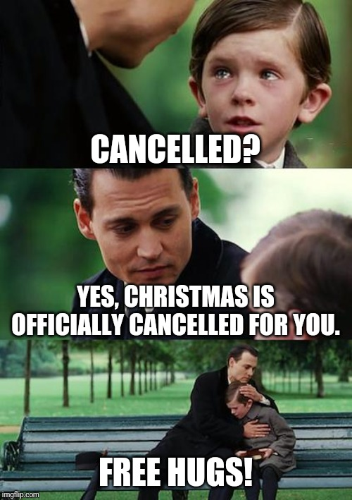 Finding Neverland | CANCELLED? YES, CHRISTMAS IS OFFICIALLY CANCELLED FOR YOU. FREE HUGS! | image tagged in memes,finding neverland,don't cry,laugh,funny memes | made w/ Imgflip meme maker