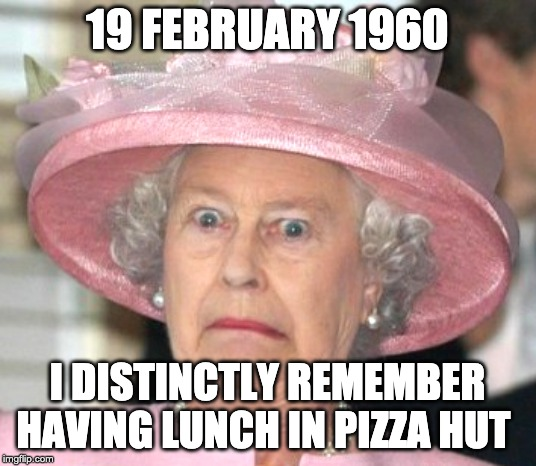 the Queen Elizabeth II |  19 FEBRUARY 1960; I DISTINCTLY REMEMBER HAVING LUNCH IN PIZZA HUT | image tagged in the queen elizabeth ii,prince andrew,pedophile,pizza | made w/ Imgflip meme maker