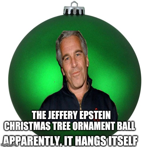 Jeffery Epstein Christmas ornament ball |  THE JEFFERY EPSTEIN CHRISTMAS TREE ORNAMENT BALL; APPARENTLY, IT HANGS ITSELF | image tagged in memes,funny memes,christmas | made w/ Imgflip meme maker