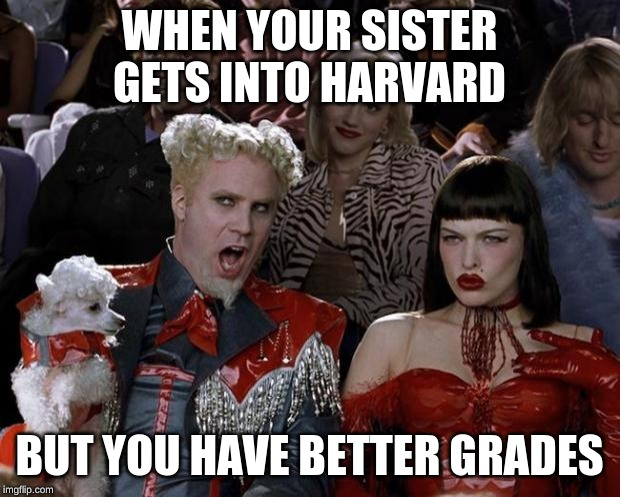 Mugatu So Hot Right Now | WHEN YOUR SISTER GETS INTO HARVARD BUT YOU HAVE BETTER GRADES | image tagged in memes,mugatu so hot right now | made w/ Imgflip meme maker