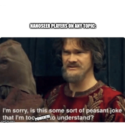 peasant joke  NANOSEER PLAYERS ON ANY TOPIC POWERFUL  image tagged in peasant joke  made w Imgflip meme maker