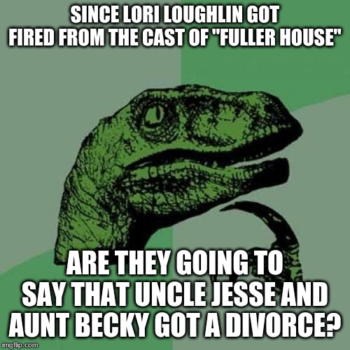 "I guess this house is a lot less full. | SINCE LORI LOUGHLIN GOT FIRED FROM THE CAST OF ""FULLER HOUSE"" ARE THEY GOING TO SAY THAT UNCLE JESSE AND AUNT BECKY GOT A DIVORCE? 