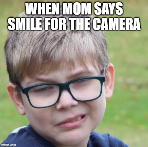 When mom says smile for the camera | WHEN MOM SAYS SMILE FOR THE CAMERA | image tagged in smile,happy,unhappy | made w/ Imgflip meme maker