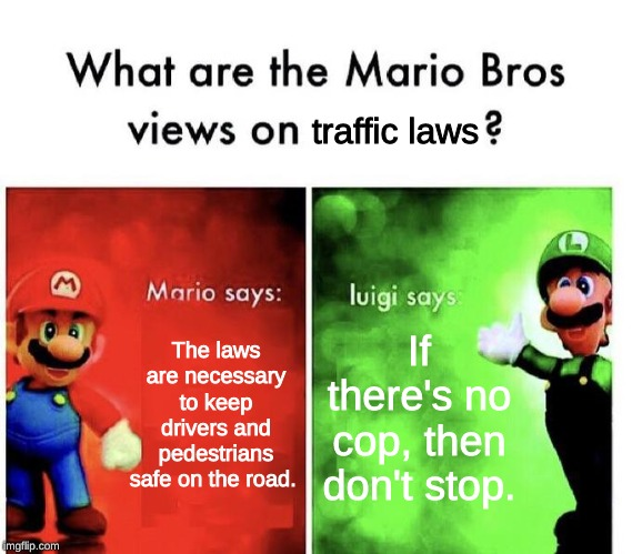 Mario Bros Views |  traffic laws; The laws are necessary to keep drivers and pedestrians safe on the road. If there's no cop, then don't stop. | image tagged in mario bros views,memes,mario,luigi,traffic,laws | made w/ Imgflip meme maker