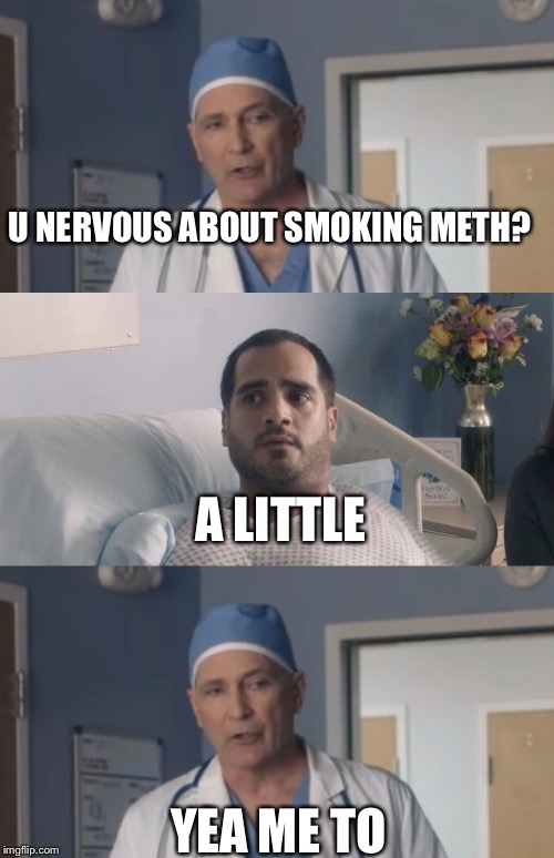 Nervous Dr. | U NERVOUS ABOUT SMOKING METH? YEA ME TO A LITTLE | image tagged in south dakota,meth | made w/ Imgflip meme maker