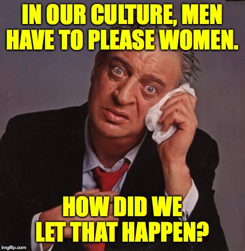 It's Popeye's fault!  ( : | IN OUR CULTURE, MEN HAVE TO PLEASE WOMEN. HOW DID WE LET THAT HAPPEN? | image tagged in rodney dangerfield,memes,wimmen,i think i'm turning japanese | made w/ Imgflip meme maker