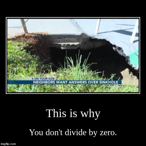 This is why | You don't divide by zero. | image tagged in funny,demotivationals | made w/ Imgflip demotivational maker