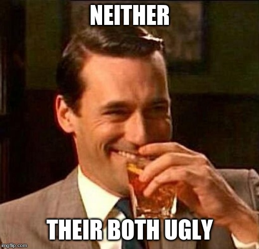 man laughing scotch glass | NEITHER THEIR BOTH UGLY | image tagged in man laughing scotch glass | made w/ Imgflip meme maker