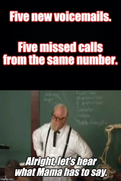'Nuff said. |  Five new voicemails. Five missed calls from the same number. Alright, let's hear what Mama has to say. | image tagged in black background,the waterboy,mama,professor,voicemail,missed calls | made w/ Imgflip meme maker