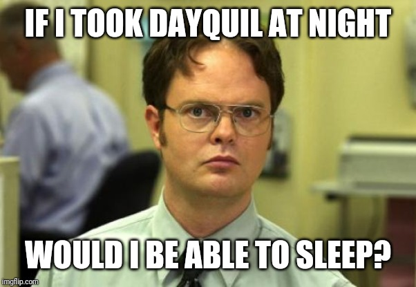 Dwight Schrute | IF I TOOK DAYQUIL AT NIGHT WOULD I BE ABLE TO SLEEP? | image tagged in memes,dwight schrute | made w/ Imgflip meme maker