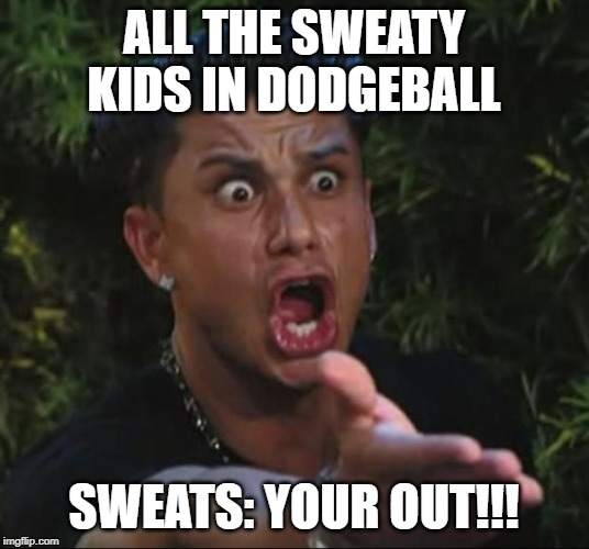 DJ Pauly D Meme | ALL THE SWEATY KIDS IN DODGEBALL SWEATS: YOUR OUT!!! | image tagged in memes,dj pauly d | made w/ Imgflip meme maker