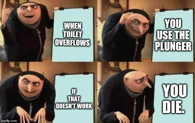 Gru's Plan | WHEN TOILET OVERFLOWS YOU USE THE PLUNGER IF THAT DOESN'T WORK YOU DIE. | image tagged in gru's plan | made w/ Imgflip meme maker