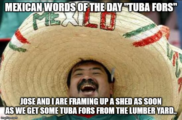 "mexican word of the day | MEXICAN WORDS OF THE DAY ""TUBA FORS"" JOSE AND I ARE FRAMING UP A SHED AS SOON AS WE GET SOME TUBA FORS FROM THE LUMBER YARD.. 