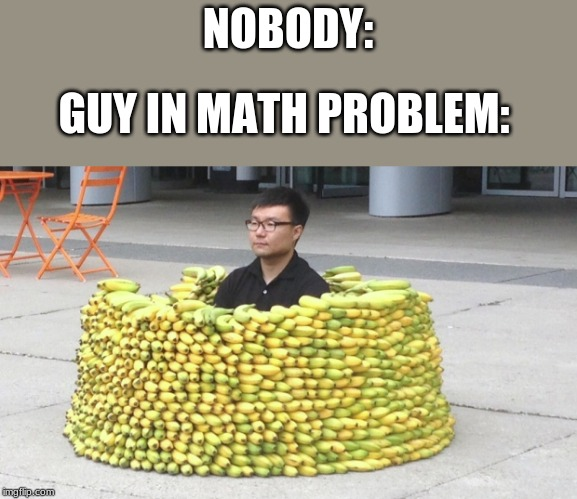 NOBODY: GUY IN MATH PROBLEM: | image tagged in math problems | made w/ Imgflip meme maker
