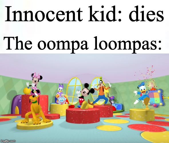 What has Willy Wonka taught the Oompa Loopas?!? |  The oompa loompas:; Innocent kid: dies | image tagged in hot diggity dog,mickey mouse,clubhouse,oompa loompa | made w/ Imgflip meme maker