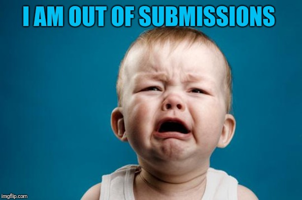BABY CRYING | I AM OUT OF SUBMISSIONS | image tagged in baby crying | made w/ Imgflip meme maker