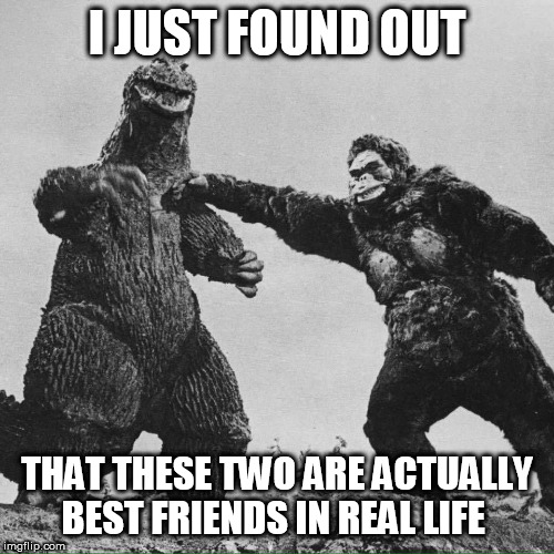 godzilla and kong |  I JUST FOUND OUT; THAT THESE TWO ARE ACTUALLY BEST FRIENDS IN REAL LIFE | image tagged in godzilla and kong | made w/ Imgflip meme maker