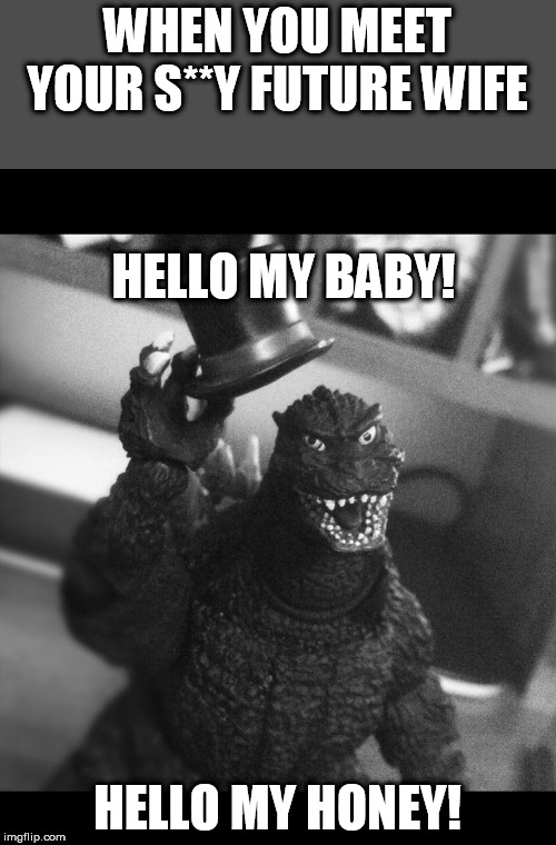 WHEN YOU MEET YOUR S**Y FUTURE WIFE HELLO MY HONEY! HELLO MY BABY! | image tagged in godzilla tip of the hat | made w/ Imgflip meme maker
