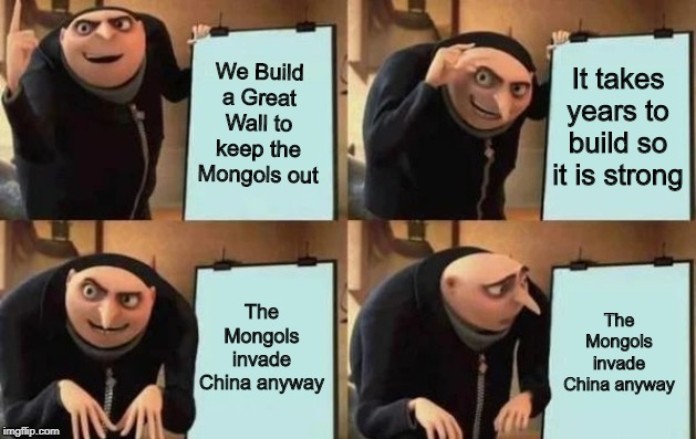 Ancient China in a nutshell |  We Build a Great Wall to keep the Mongols out; It takes years to build so it is strong; The Mongols invade China anyway; The Mongols invade China anyway | image tagged in gru's plan,china,great wall of china | made w/ Imgflip meme maker