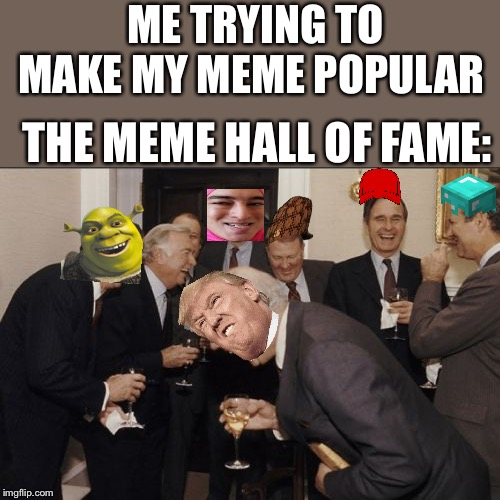Laughing Men In Suits Meme | ME TRYING TO MAKE MY MEME POPULAR THE MEME HALL OF FAME: | image tagged in memes,laughing men in suits | made w/ Imgflip meme maker