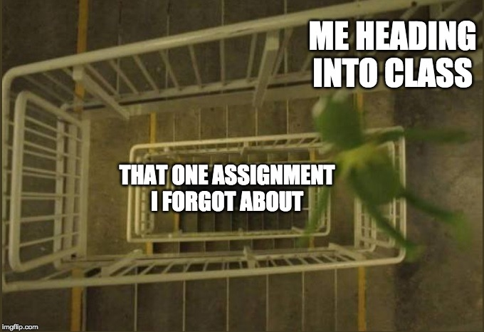 Kermit falling | ME HEADING INTO CLASS THAT ONE ASSIGNMENT I FORGOT ABOUT | image tagged in kermit falling | made w/ Imgflip meme maker