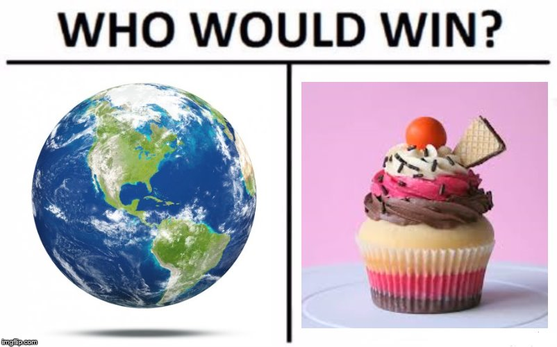 earth vs cupcake | image tagged in memes,who would win | made w/ Imgflip meme maker